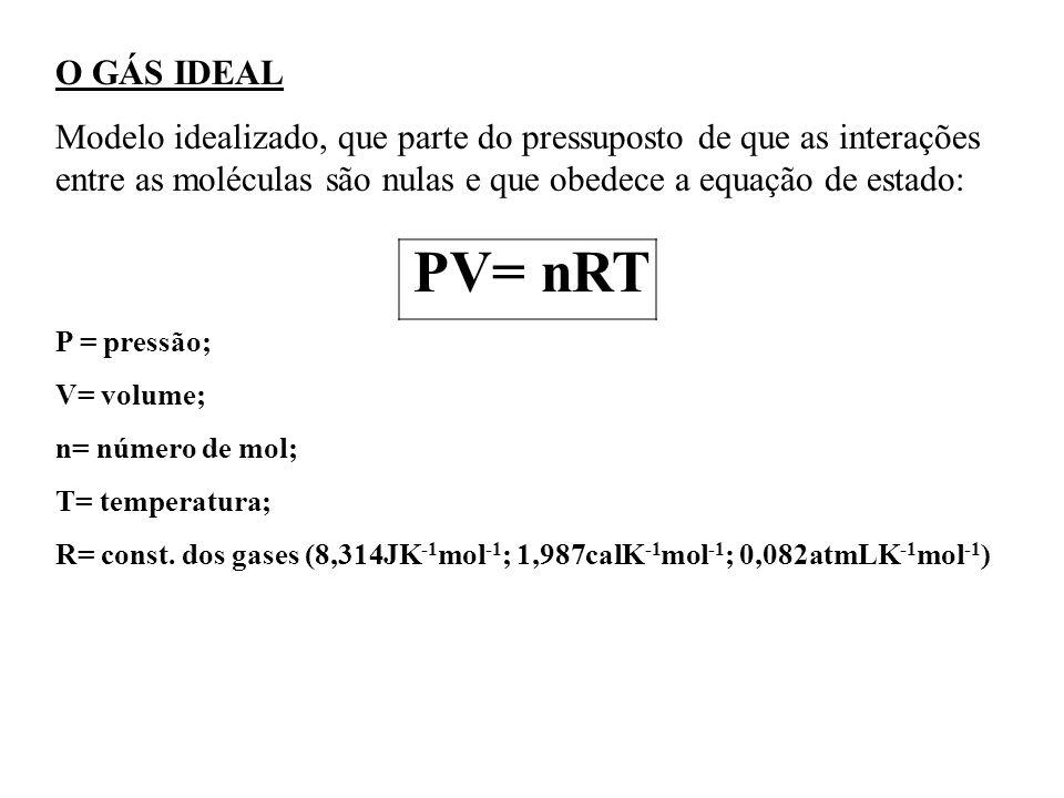 O GÁS IDEAL Modelo idealizado, que parte do pressuposto de que as interações entre as moléculas são nulas e que obedece a equação de estado: PV= nRT P = pressão; V= volume; n= número de mol; T= temperatura; R= const.