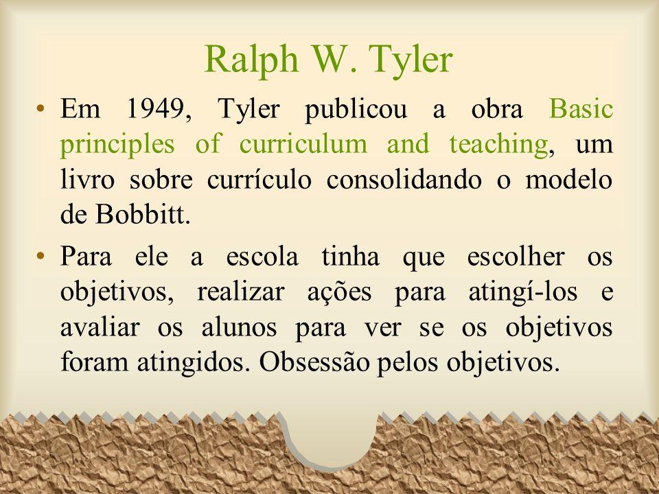 Ralph W. Tyler Em 1949, Tyler publicou a obra Basic principles of curriculum and teaching, um livro sobre currículo consolidando o modelo de Bobbitt.