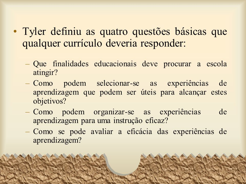 Tyler definiu as quatro questões básicas que qualquer currículo deveria responder: –Que finalidades educacionais deve procurar a escola atingir? –Como