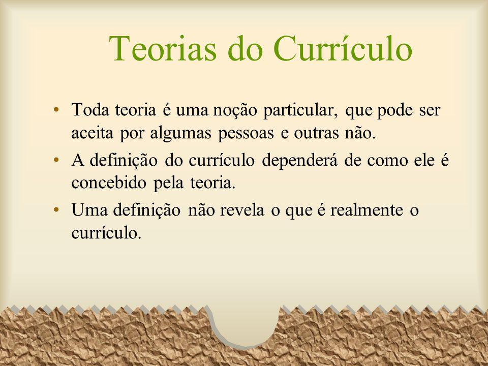 Teorias do Currículo Toda teoria é uma noção particular, que pode ser aceita por algumas pessoas e outras não. A definição do currículo dependerá de c