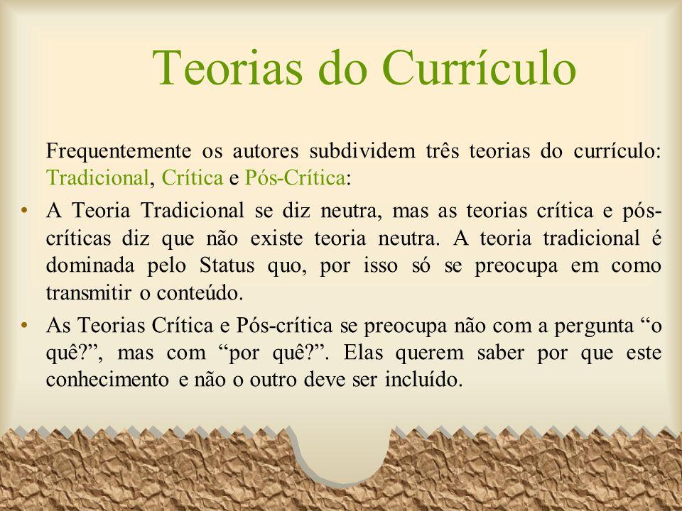 Teorias do Currículo Frequentemente os autores subdividem três teorias do currículo: Tradicional, Crítica e Pós-Crítica: A Teoria Tradicional se diz n