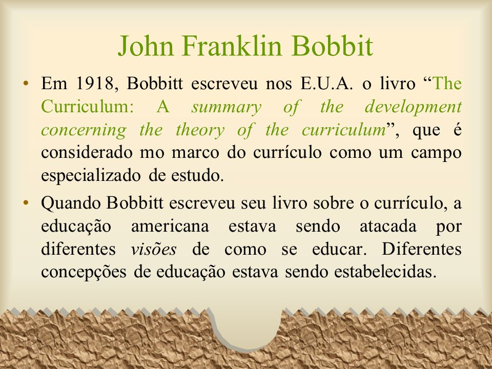 John Franklin Bobbit Em 1918, Bobbitt escreveu nos E.U.A. o livro The Curriculum: A summary of the development concerning the theory of the curriculum