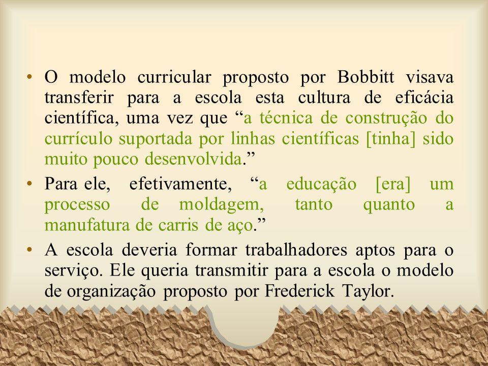 O modelo curricular proposto por Bobbitt visava transferir para a escola esta cultura de eficácia científica, uma vez que a técnica de construção do c