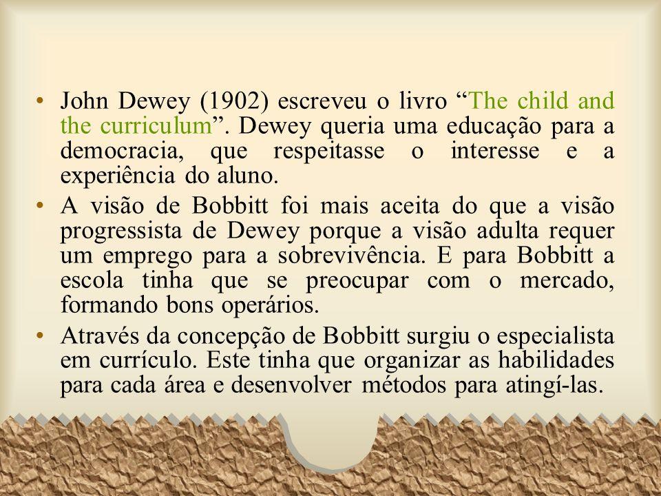 John Dewey (1902) escreveu o livro The child and the curriculum. Dewey queria uma educação para a democracia, que respeitasse o interesse e a experiên