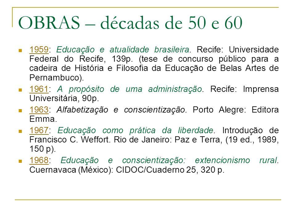 OBRAS – décadas de 50 e 60 1959: Educação e atualidade brasileira. Recife: Universidade Federal do Recife, 139p. (tese de concurso público para a cade