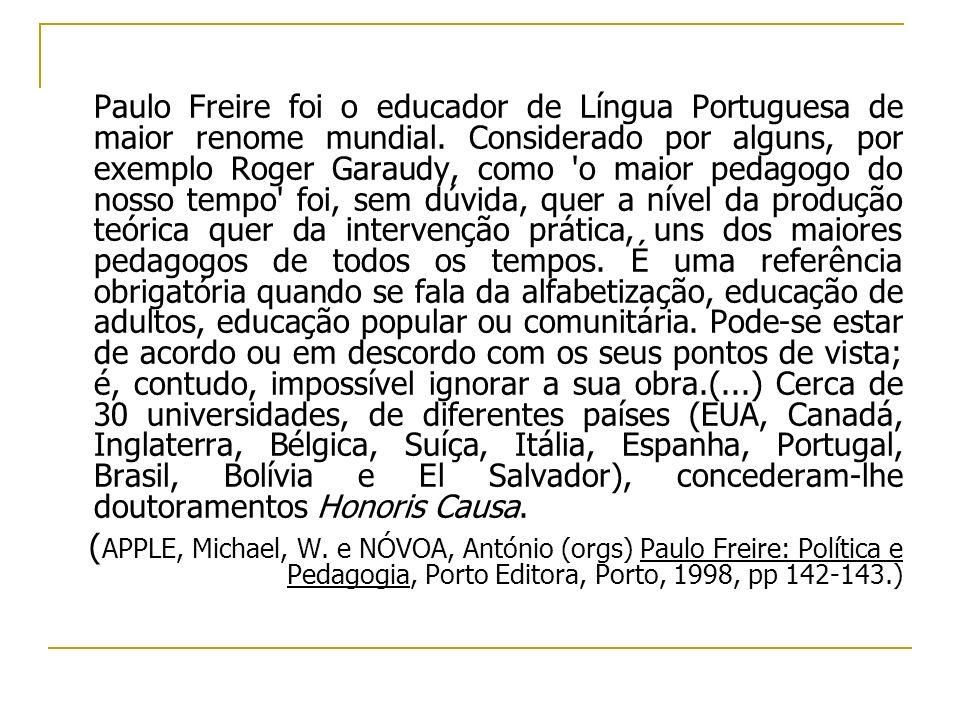 Paulo Freire foi o educador de Língua Portuguesa de maior renome mundial. Considerado por alguns, por exemplo Roger Garaudy, como 'o maior pedagogo do