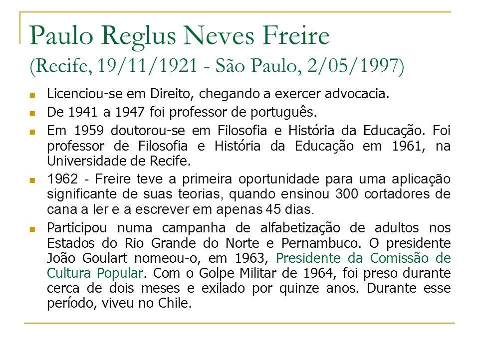 Paulo Reglus Neves Freire (Recife, 19/11/1921 - São Paulo, 2/05/1997) Licenciou-se em Direito, chegando a exercer advocacia. De 1941 a 1947 foi profes