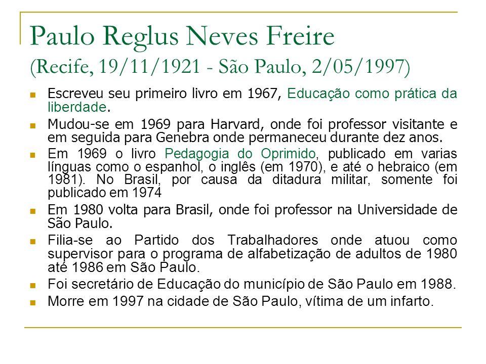 Paulo Reglus Neves Freire (Recife, 19/11/1921 - São Paulo, 2/05/1997) Escreveu seu primeiro livro em 1967, Educação como prática da liberdade. Mudou-s