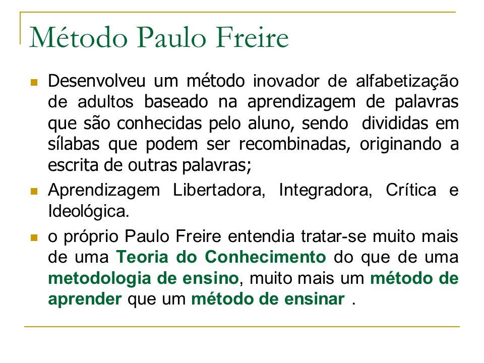 Método Paulo Freire Desenvolveu um método inovador de alfabetização de adultos baseado na aprendizagem de palavras que são conhecidas pelo aluno, send