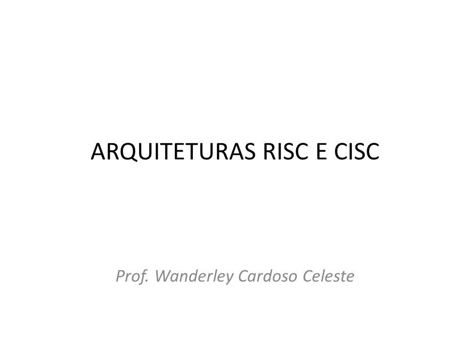 ARQUITETURAS RISC E CISC Prof. Wanderley Cardoso Celeste
