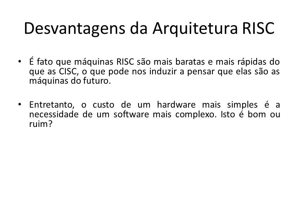 Desvantagens da Arquitetura RISC É fato que máquinas RISC são mais baratas e mais rápidas do que as CISC, o que pode nos induzir a pensar que elas são as máquinas do futuro.