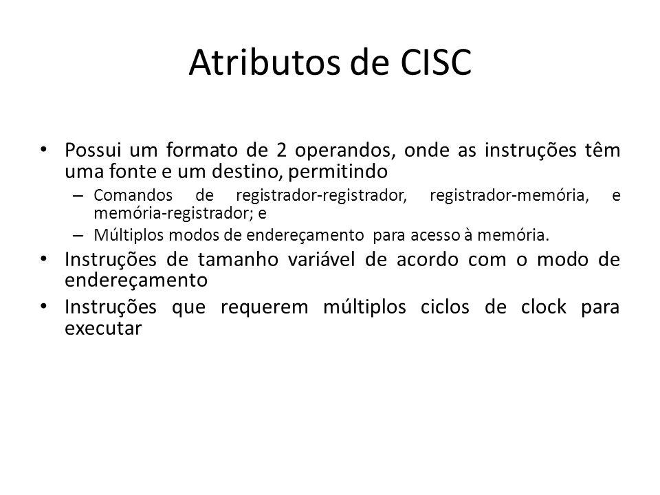 Atributos de CISC Possui um formato de 2 operandos, onde as instruções têm uma fonte e um destino, permitindo – Comandos de registrador-registrador, registrador-memória, e memória-registrador; e – Múltiplos modos de endereçamento para acesso à memória.