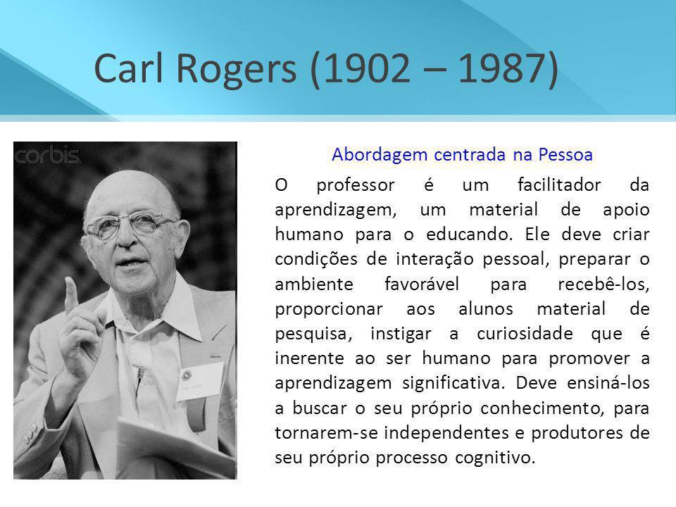 Carl Rogers (1902 – 1987) Abordagem centrada na Pessoa O professor é um facilitador da aprendizagem, um material de apoio humano para o educando. Ele