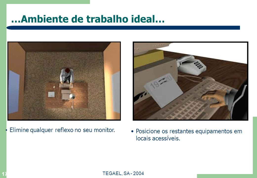 TEGAEL, SA - 2004 17 …Ambiente de trabalho ideal… Elimine qualquer reflexo no seu monitor. Posicione os restantes equipamentos em locais acessíveis.