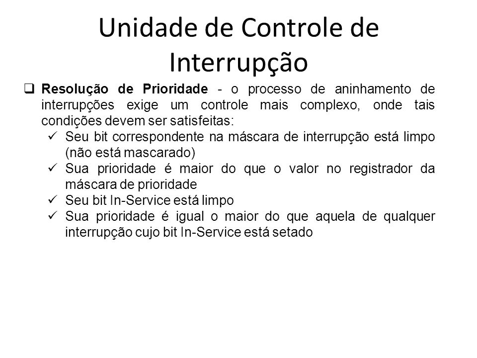 Unidade de Controle de Interrupção Resolução de Prioridade - o processo de aninhamento de interrupções exige um controle mais complexo, onde tais cond