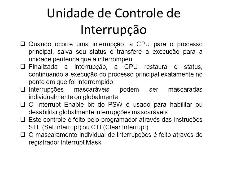 Unidade de Controle de Interrupção Interrupções que compartilham uma fonte simples Pedidos de interrupções múltiplas podem compartilhar uma entrada de interrupção simples (ex.: TIMER 0, TIMER 1 e TIMER 2 compartilham uma entrada simples) Embora compartilhem uma entrada, cada interrupção tem o seu próprio vetor de interrupção O registrador de status de interrupção atua como um registrador de pedido de segundo nível Ele contém um bit para cada interrupção Timer Quando uma interrupção Timer ocorre, ambos o bit do registrador de status de interrupção individual e o bit do registrador de pedido de interrupção compartilhada são setados Na sequência, a interrupção é processada como qualquer outra fonte de interrupção