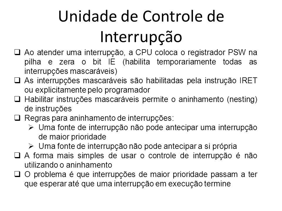 Unidade de Controle de Interrupção Ao atender uma interrupção, a CPU coloca o registrador PSW na pilha e zera o bit IE (habilita temporariamente todas