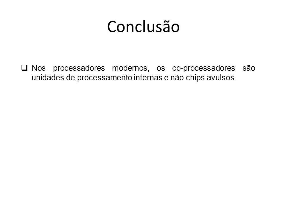 Conclusão Nos processadores modernos, os co-processadores são unidades de processamento internas e não chips avulsos.