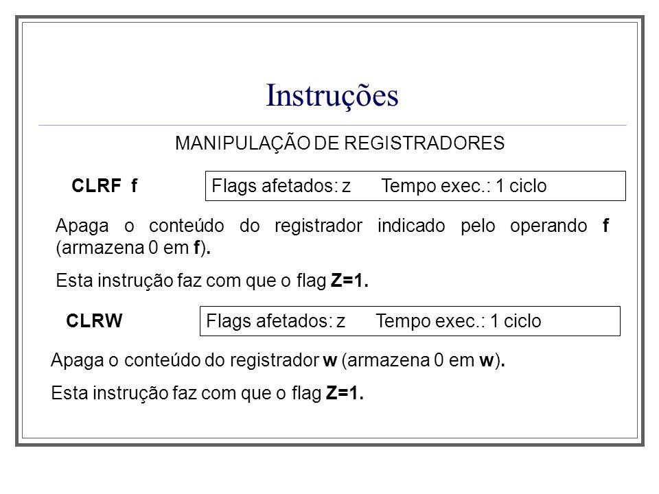 Instruções MANIPULAÇÃO DE REGISTRADORES CLRF f Flags afetados: z Tempo exec.: 1 ciclo Apaga o conteúdo do registrador indicado pelo operando f (armaze