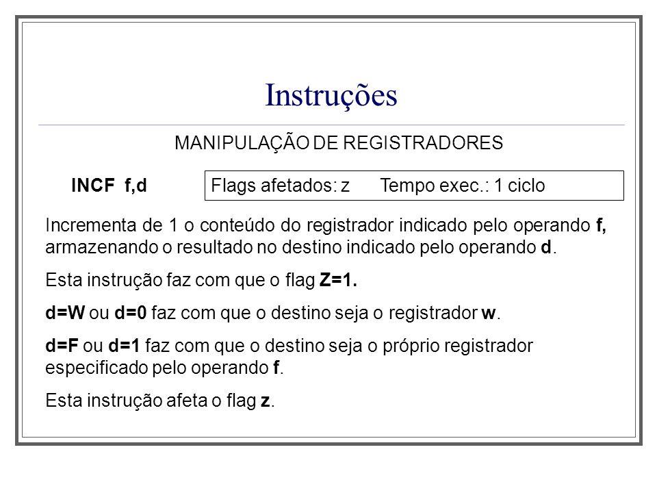 Instruções MANIPULAÇÃO DE REGISTRADORES INCF f,d Flags afetados: z Tempo exec.: 1 ciclo Incrementa de 1 o conteúdo do registrador indicado pelo operan
