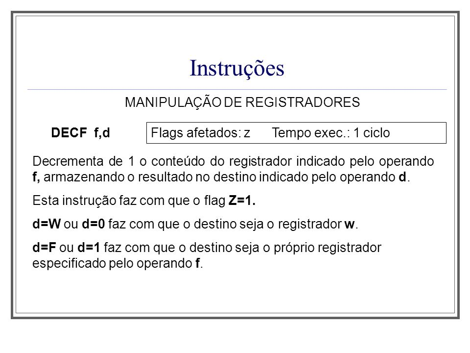 Instruções MANIPULAÇÃO DE REGISTRADORES DECF f,d Flags afetados: z Tempo exec.: 1 ciclo Decrementa de 1 o conteúdo do registrador indicado pelo operan