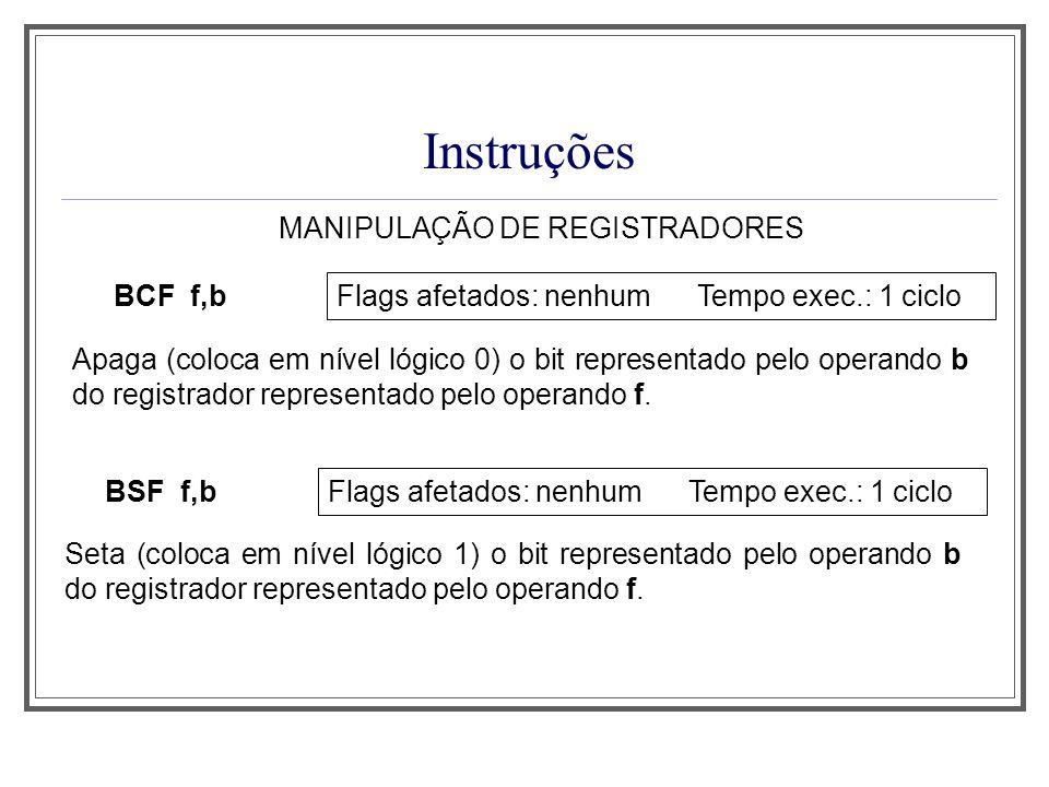 Instruções MANIPULAÇÃO DE REGISTRADORES BCF f,b Flags afetados: nenhum Tempo exec.: 1 ciclo Apaga (coloca em nível lógico 0) o bit representado pelo o