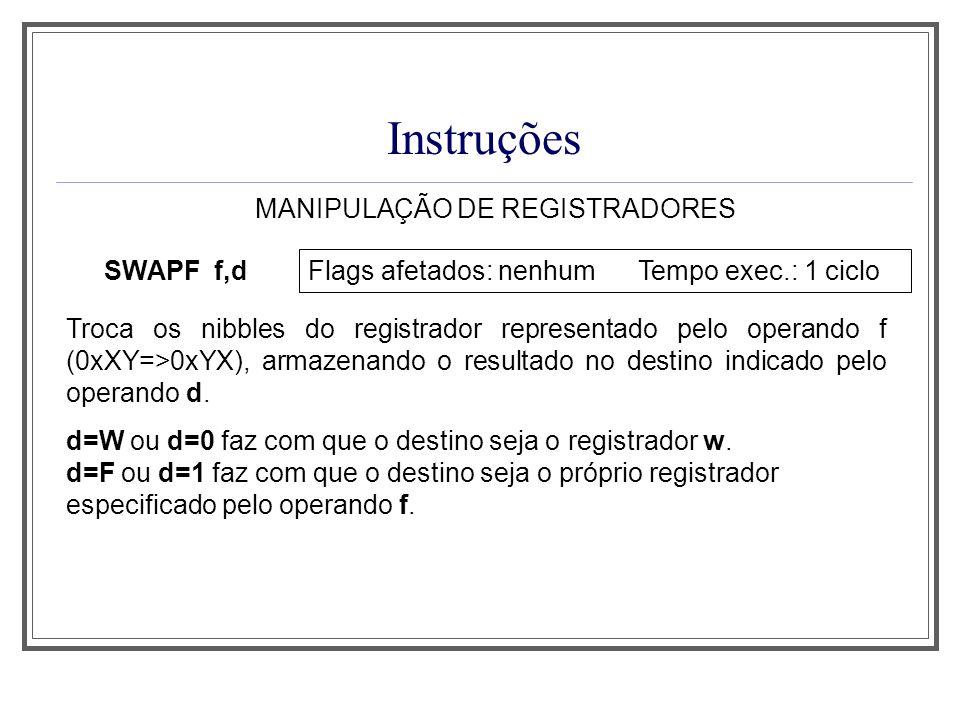 Instruções MANIPULAÇÃO DE REGISTRADORES SWAPF f,d Flags afetados: nenhum Tempo exec.: 1 ciclo Troca os nibbles do registrador representado pelo operan