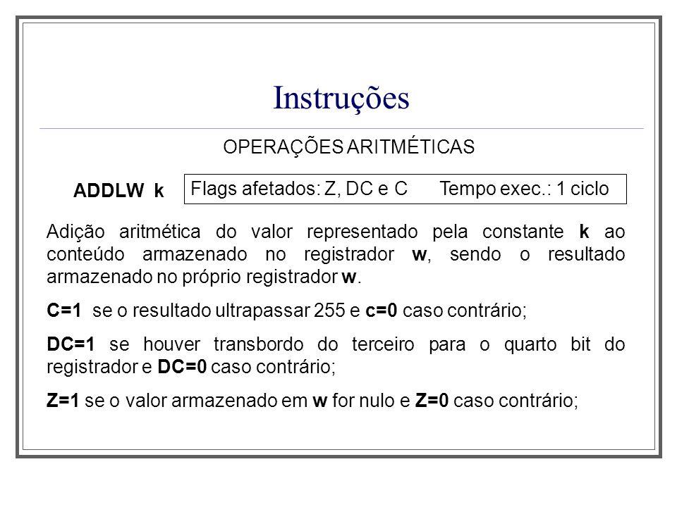 Instruções OPERAÇÕES ARITMÉTICAS ADDLW k Flags afetados: Z, DC e C Tempo exec.: 1 ciclo Adição aritmética do valor representado pela constante k ao co