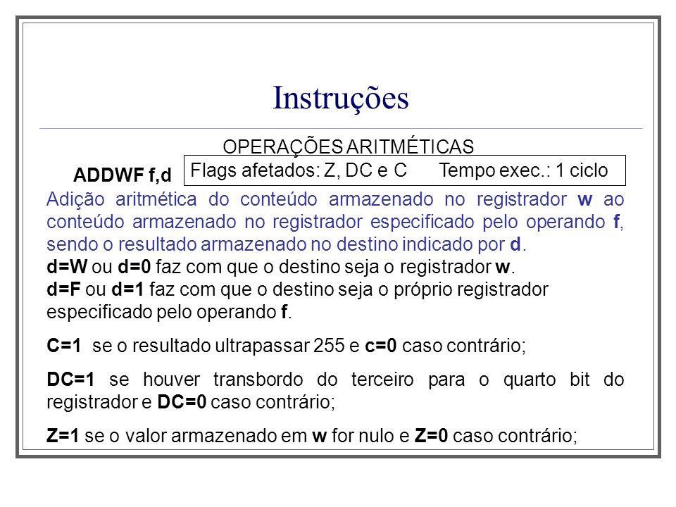 Instruções OPERAÇÕES ARITMÉTICAS ADDWF f,d Flags afetados: Z, DC e C Tempo exec.: 1 ciclo Adição aritmética do conteúdo armazenado no registrador w ao