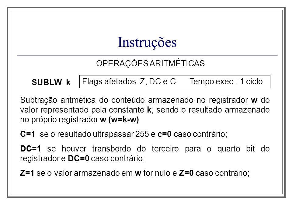 Instruções OPERAÇÕES ARITMÉTICAS SUBLW k Flags afetados: Z, DC e C Tempo exec.: 1 ciclo Subtração aritmética do conteúdo armazenado no registrador w d