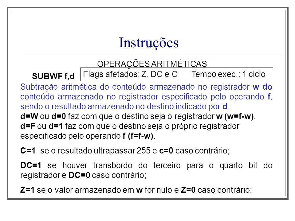 Instruções OPERAÇÕES ARITMÉTICAS SUBWF f,d Flags afetados: Z, DC e C Tempo exec.: 1 ciclo Subtração aritmética do conteúdo armazenado no registrador w