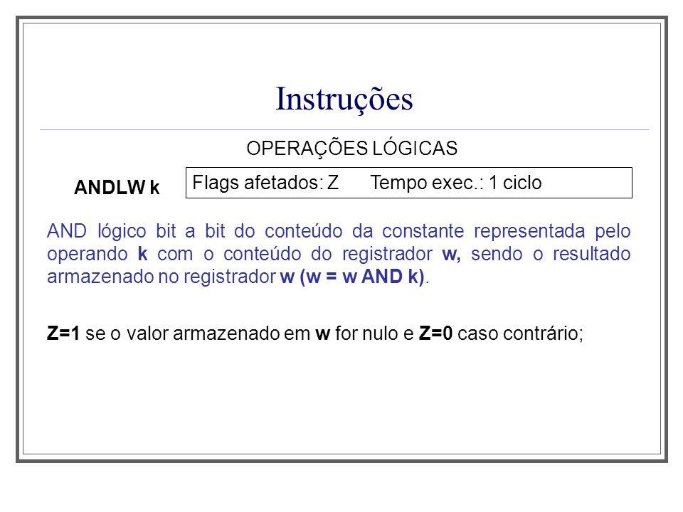 Instruções OPERAÇÕES LÓGICAS ANDLW k Flags afetados: Z Tempo exec.: 1 ciclo AND lógico bit a bit do conteúdo da constante representada pelo operando k