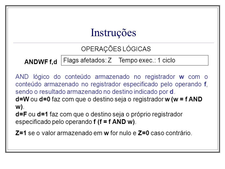 Instruções OPERAÇÕES LÓGICAS ANDWF f,d Flags afetados: Z Tempo exec.: 1 ciclo AND lógico do conteúdo armazenado no registrador w com o conteúdo armaze