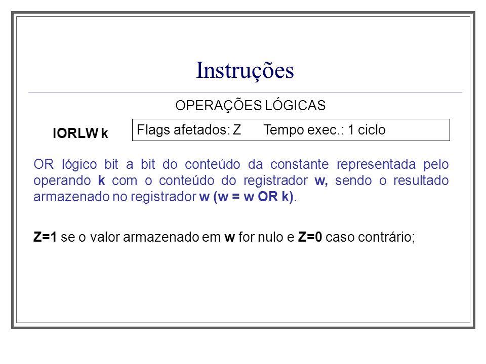 Instruções OPERAÇÕES LÓGICAS IORLW k Flags afetados: Z Tempo exec.: 1 ciclo OR lógico bit a bit do conteúdo da constante representada pelo operando k