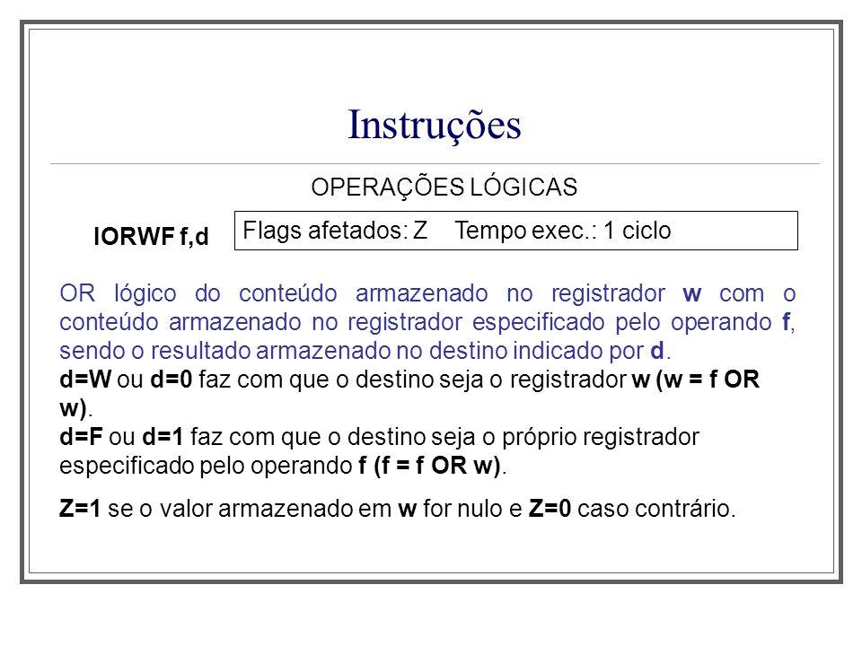 Instruções OPERAÇÕES LÓGICAS IORWF f,d Flags afetados: Z Tempo exec.: 1 ciclo OR lógico do conteúdo armazenado no registrador w com o conteúdo armazen