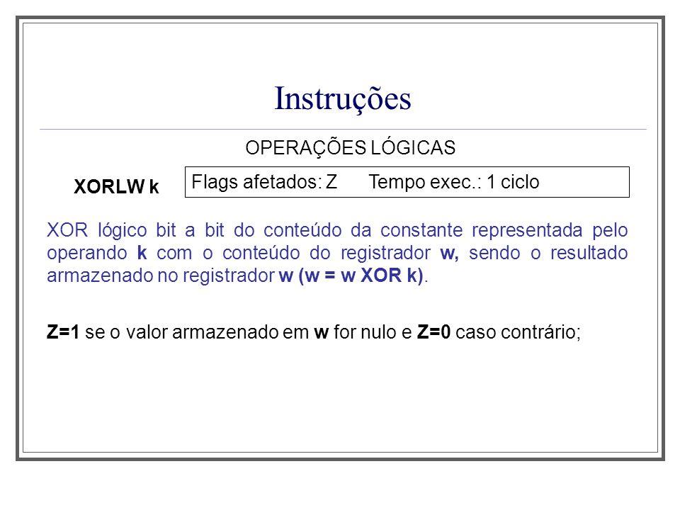 Instruções OPERAÇÕES LÓGICAS XORLW k Flags afetados: Z Tempo exec.: 1 ciclo XOR lógico bit a bit do conteúdo da constante representada pelo operando k