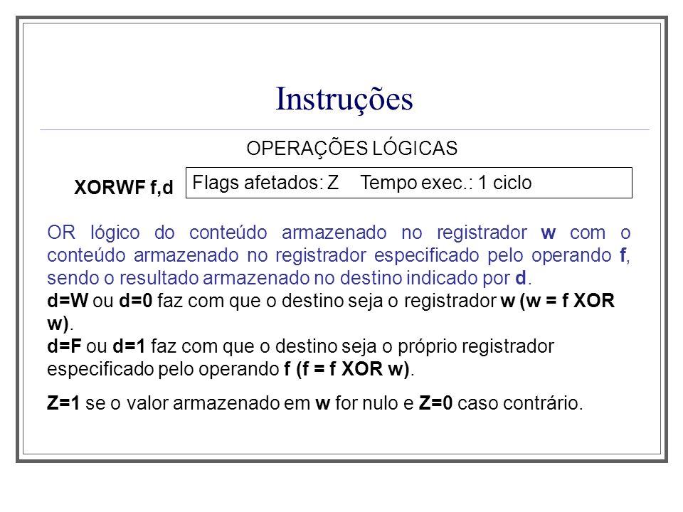 Instruções OPERAÇÕES LÓGICAS XORWF f,d Flags afetados: Z Tempo exec.: 1 ciclo OR lógico do conteúdo armazenado no registrador w com o conteúdo armazen