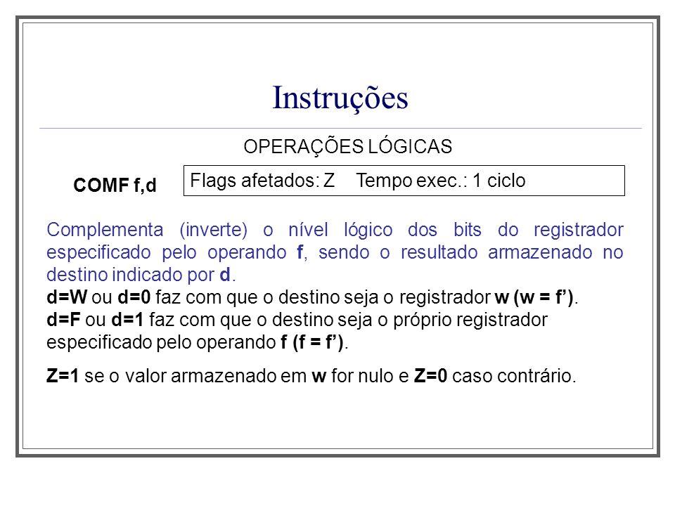 Instruções OPERAÇÕES LÓGICAS COMF f,d Flags afetados: Z Tempo exec.: 1 ciclo Complementa (inverte) o nível lógico dos bits do registrador especificado