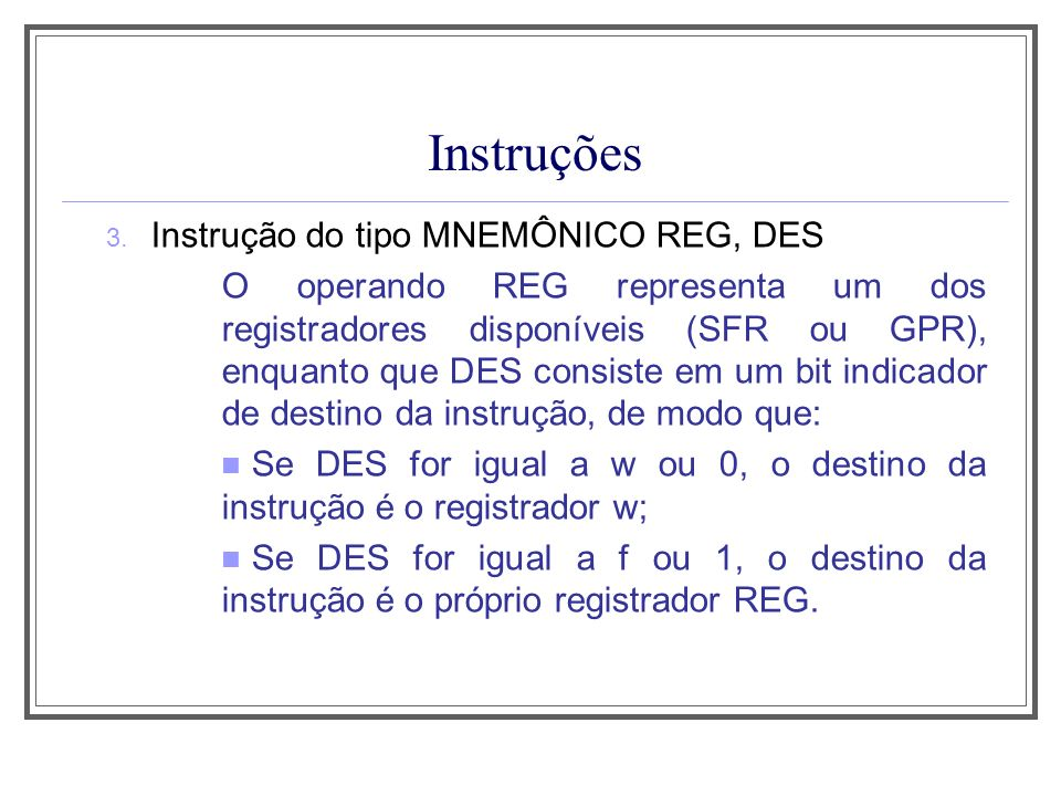 Instruções OPERAÇÕES LÓGICAS XORWF f,d Flags afetados: Z Tempo exec.: 1 ciclo OR lógico do conteúdo armazenado no registrador w com o conteúdo armazenado no registrador especificado pelo operando f, sendo o resultado armazenado no destino indicado por d.