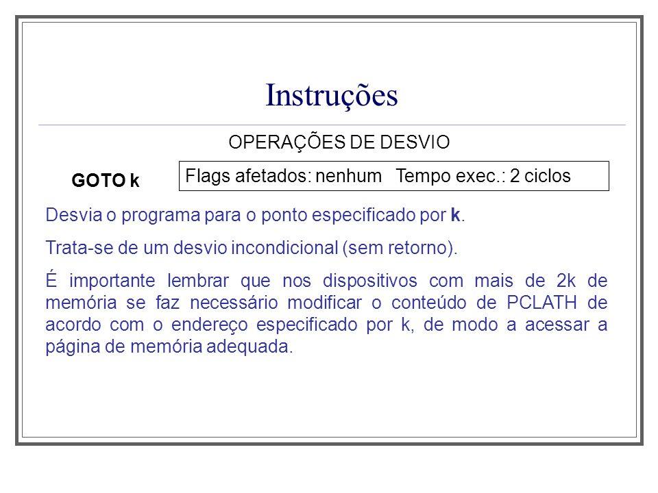 Instruções OPERAÇÕES DE DESVIO GOTO k Flags afetados: nenhum Tempo exec.: 2 ciclos Desvia o programa para o ponto especificado por k. Trata-se de um d