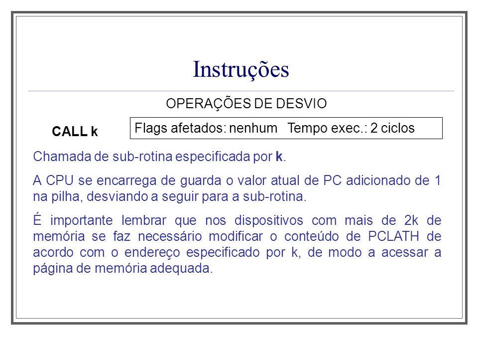 Instruções OPERAÇÕES DE DESVIO CALL k Flags afetados: nenhum Tempo exec.: 2 ciclos Chamada de sub-rotina especificada por k. A CPU se encarrega de gua