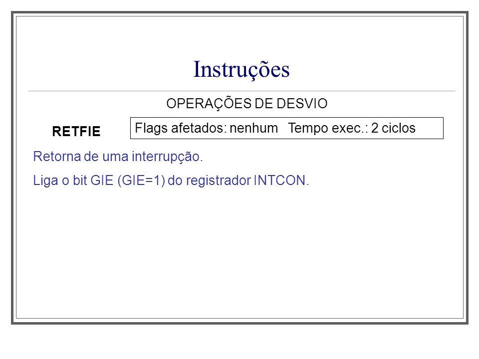 Instruções OPERAÇÕES DE DESVIO RETFIE Flags afetados: nenhum Tempo exec.: 2 ciclos Retorna de uma interrupção. Liga o bit GIE (GIE=1) do registrador I
