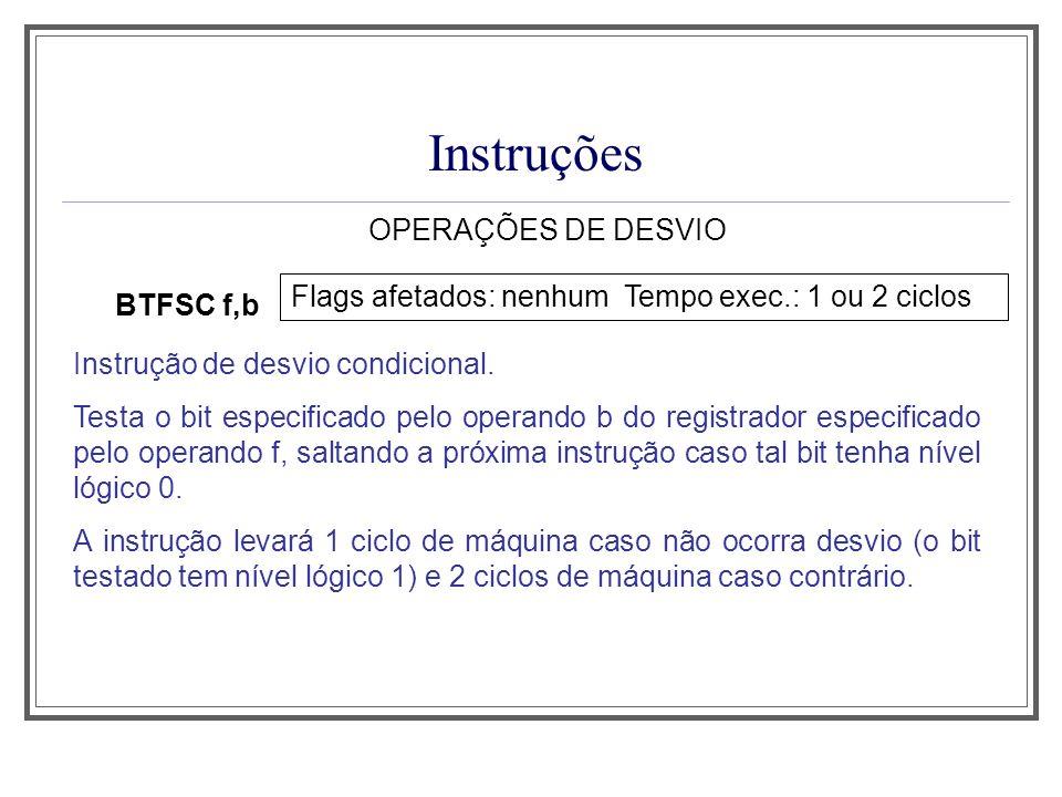 Instruções OPERAÇÕES DE DESVIO BTFSC f,b Flags afetados: nenhum Tempo exec.: 1 ou 2 ciclos Instrução de desvio condicional. Testa o bit especificado p