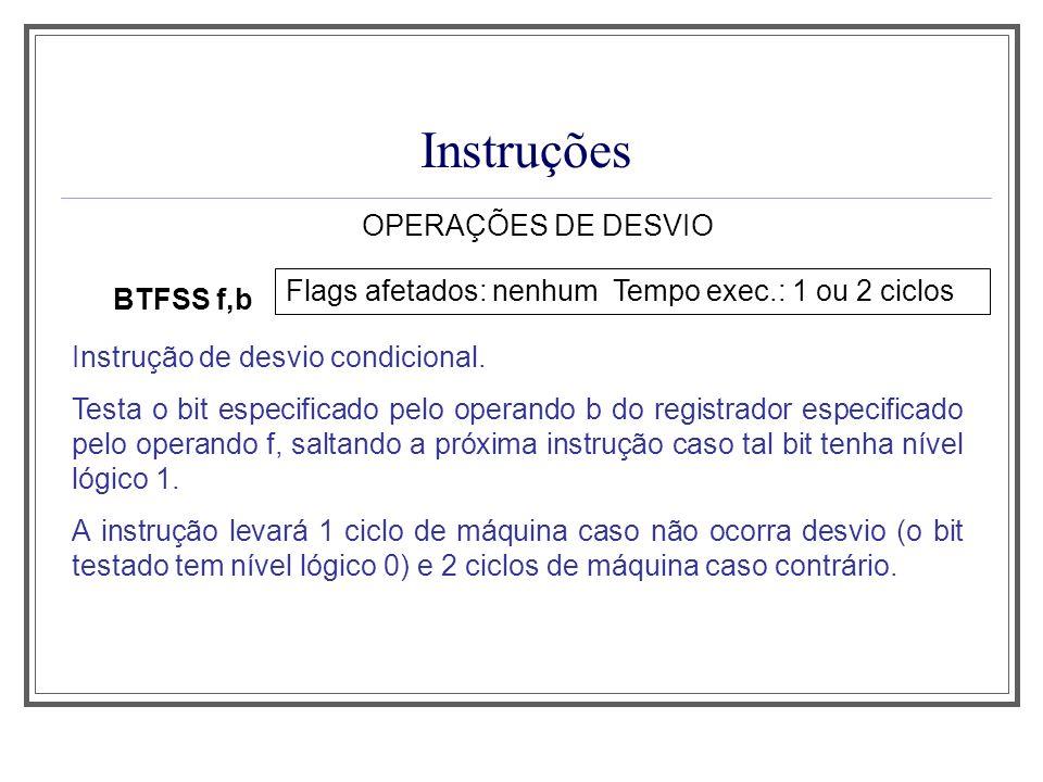 Instruções OPERAÇÕES DE DESVIO BTFSS f,b Flags afetados: nenhum Tempo exec.: 1 ou 2 ciclos Instrução de desvio condicional. Testa o bit especificado p
