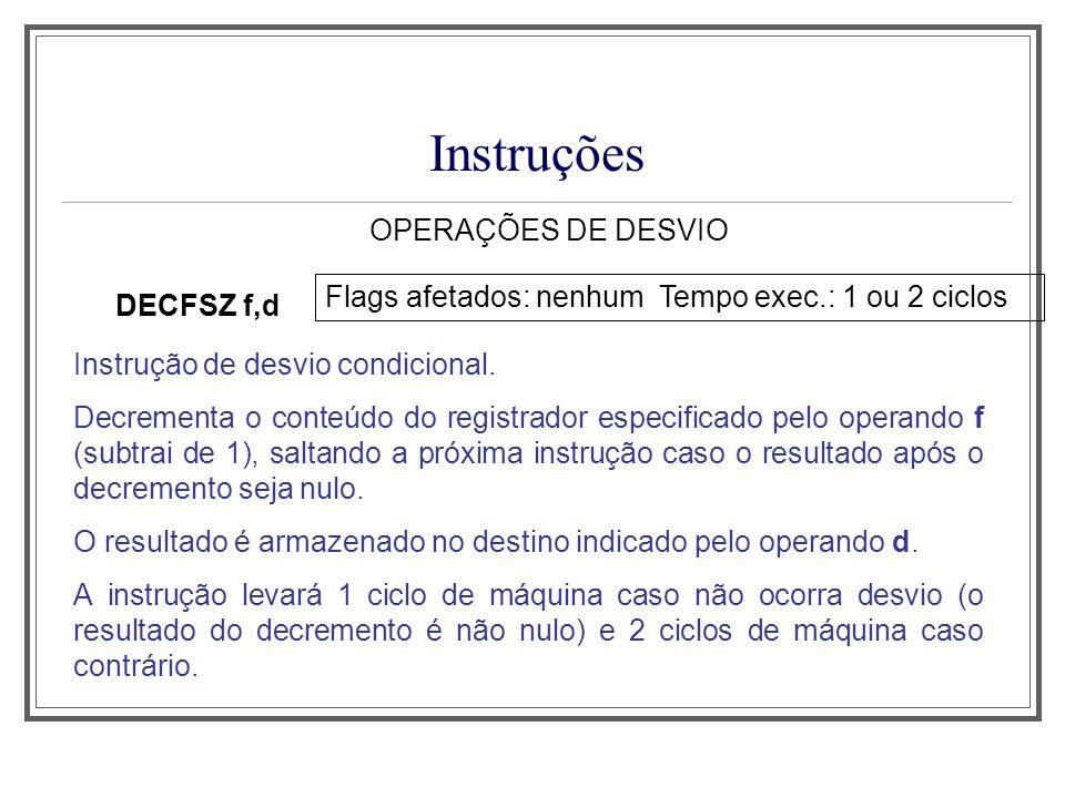Instruções OPERAÇÕES DE DESVIO DECFSZ f,d Flags afetados: nenhum Tempo exec.: 1 ou 2 ciclos Instrução de desvio condicional. Decrementa o conteúdo do