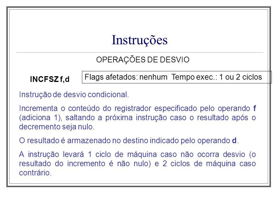 Instruções OPERAÇÕES DE DESVIO INCFSZ f,d Flags afetados: nenhum Tempo exec.: 1 ou 2 ciclos Instrução de desvio condicional. Incrementa o conteúdo do