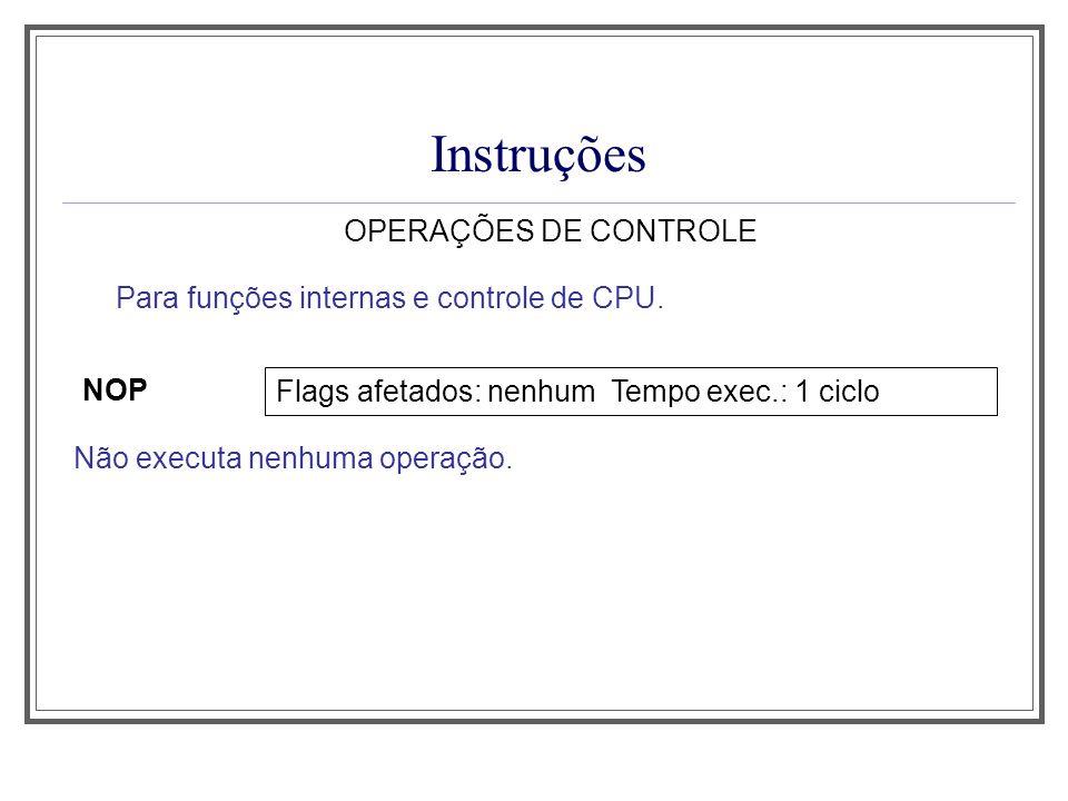 Instruções OPERAÇÕES DE CONTROLE NOP Não executa nenhuma operação. Para funções internas e controle de CPU. Flags afetados: nenhum Tempo exec.: 1 cicl