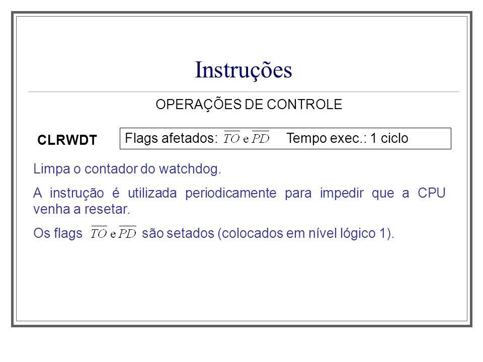 Instruções OPERAÇÕES DE CONTROLE CLRWDT Limpa o contador do watchdog. A instrução é utilizada periodicamente para impedir que a CPU venha a resetar. O