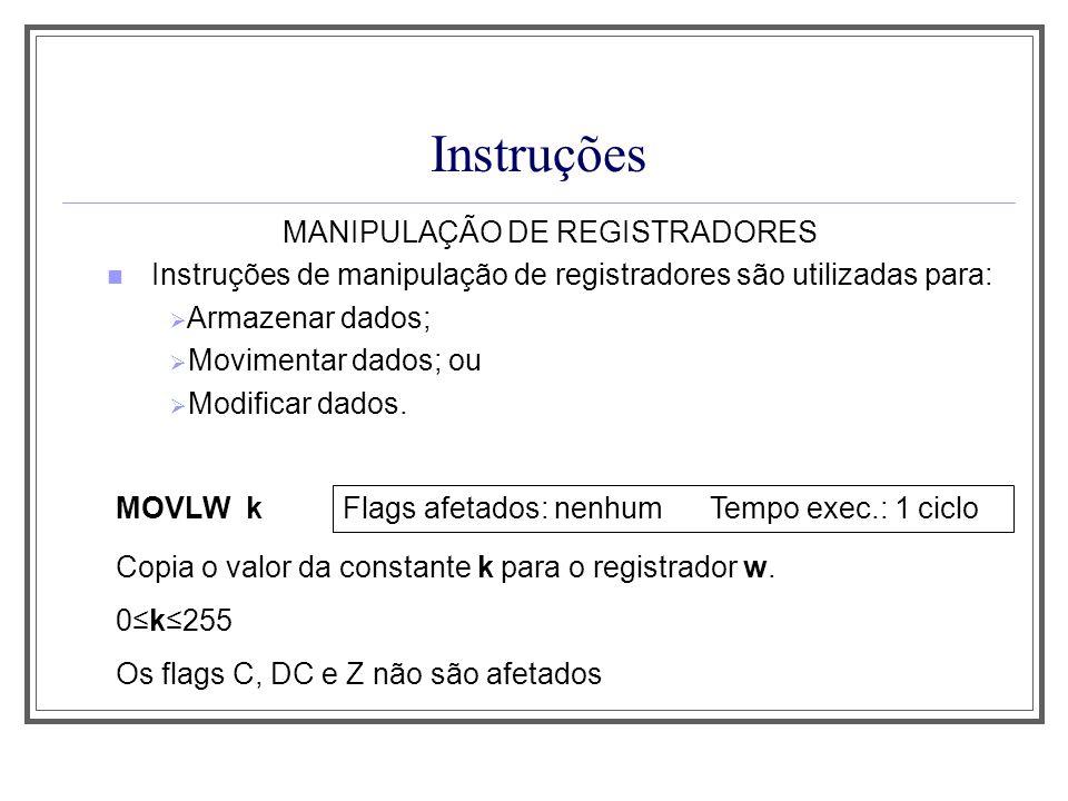 Instruções MANIPULAÇÃO DE REGISTRADORES MOVWF f Flags afetados: nenhum Tempo exec.: 1 ciclo Copia o conteúdo de w para o registrador f.