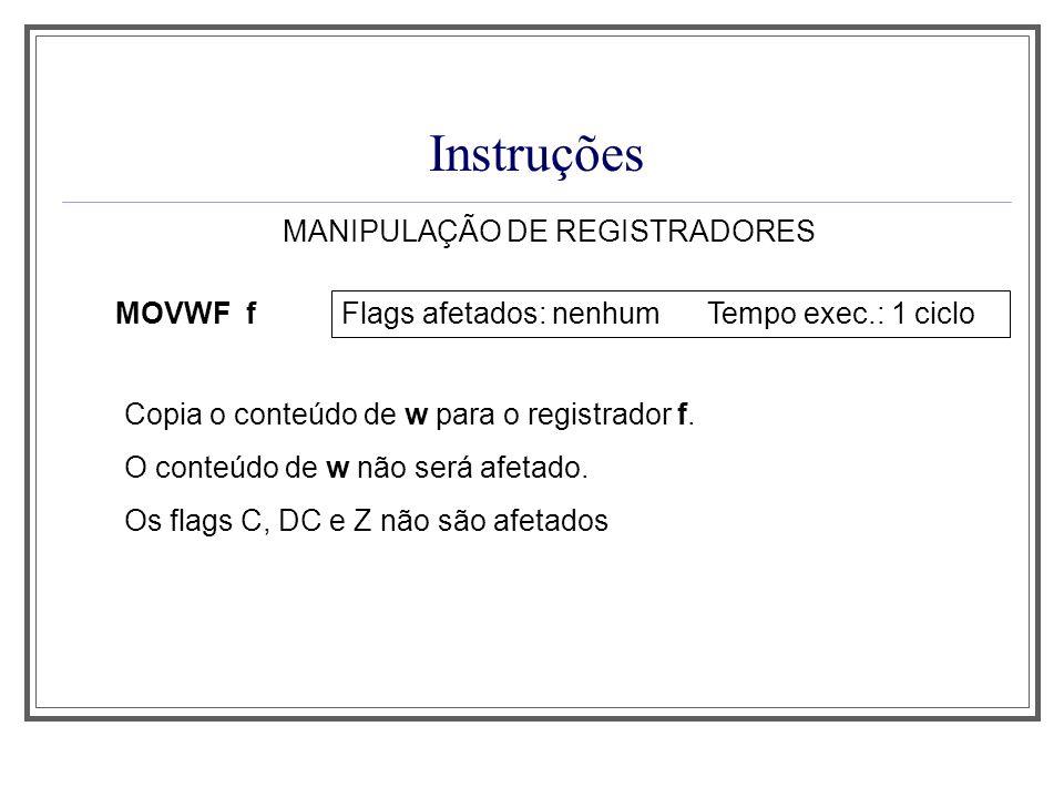 Instruções MANIPULAÇÃO DE REGISTRADORES MOVWF f Flags afetados: nenhum Tempo exec.: 1 ciclo Copia o conteúdo de w para o registrador f. O conteúdo de